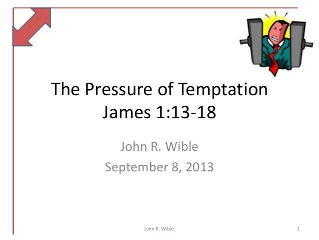 The Pressure of Temptation James 1:13-18 John R. Wible September 8, 2013 1John R. Wible,