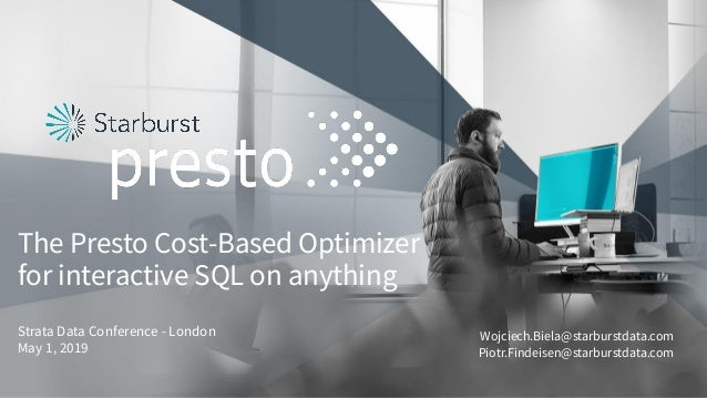 The Presto Cost-Based Optimizer for interactive SQL on anything Strata Data Conference - London May 1, 2019 Wojciech.Biela...