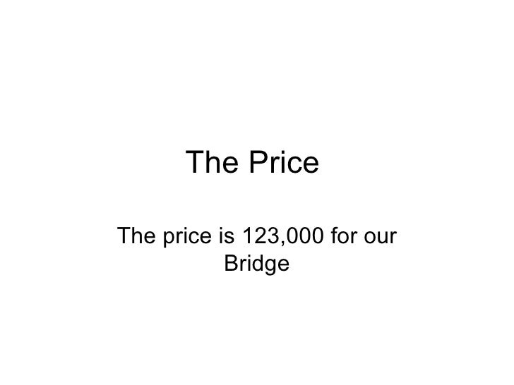 The Price  The price is 123,000 for our Bridge