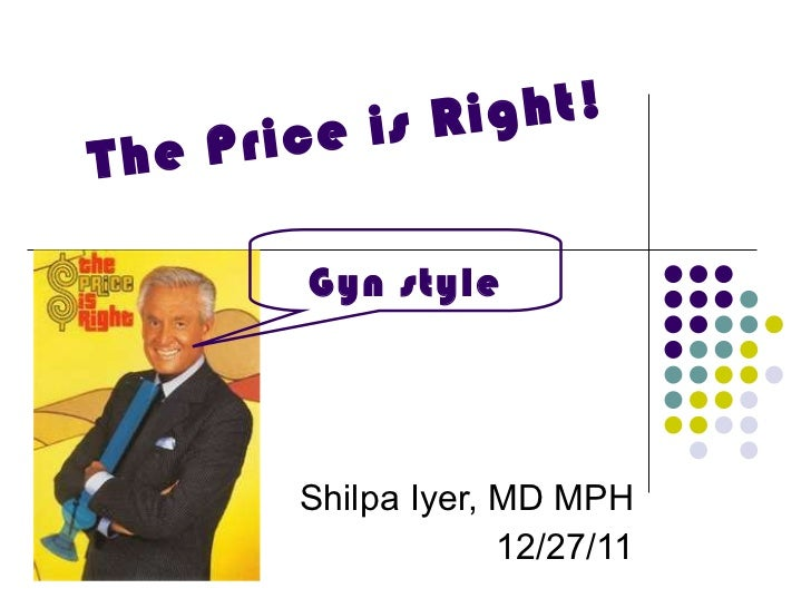 The Price is Right! Shilpa Iyer, MD MPH 12/27/11 Gyn style