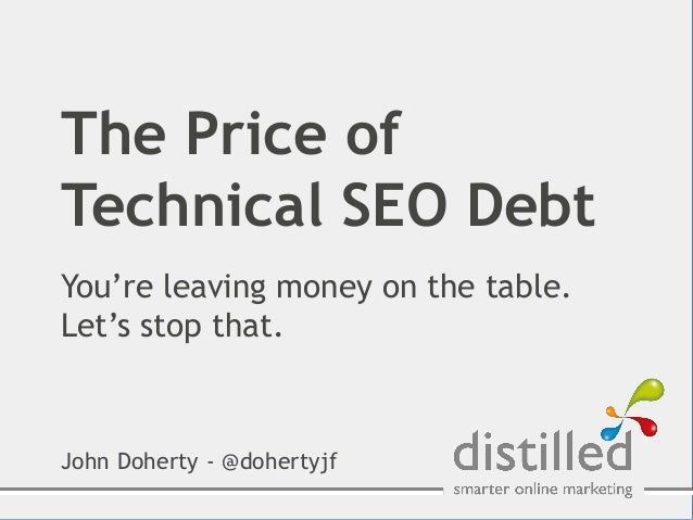 The Price ofTechnical SEO DebtYou're leaving money on the table.Let's stop that.John Doherty - @dohertyjf
