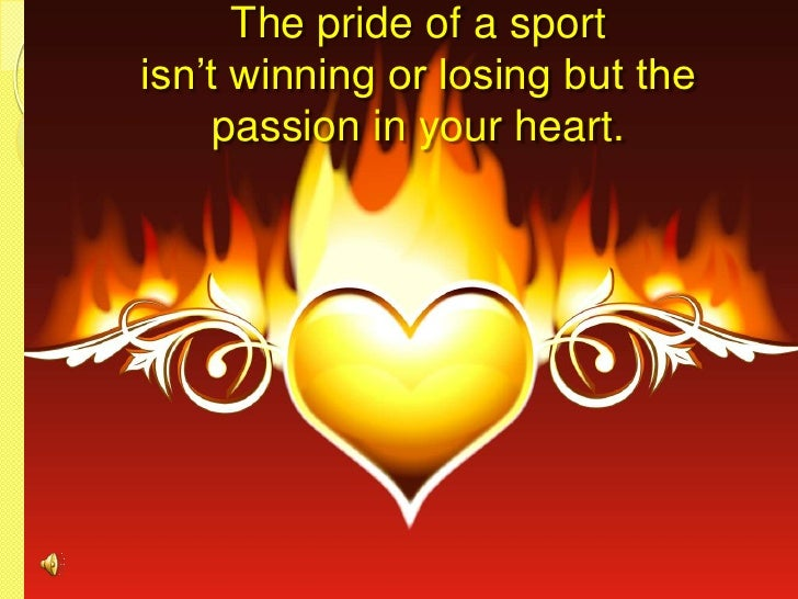 The pride of a sport isn't winning or losing but the passion in your heart.<br />