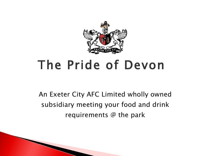 The Pride of Devon  An Exeter City AFC Limited wholly owned subsidiary meeting your food and drink requirements @ the park