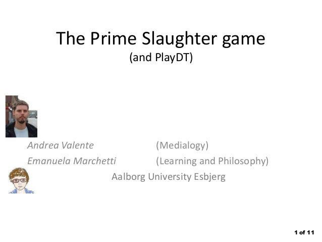 The Prime Slaughter game (and PlayDT)  Andrea Valente (Medialogy) Emanuela Marchetti (Learning and Philosophy) Aalborg Uni...