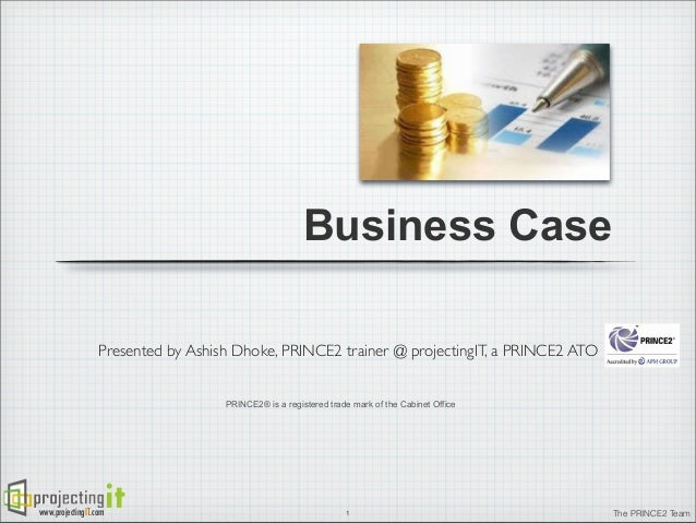 Business Case Presented by Ashish Dhoke, PRINCE2 trainer @ projectingIT, a PRINCE2 ATO PRINCE2® is a registered trade mark...