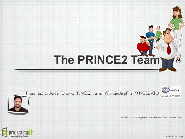 The PRINCE2 Team Presented by Ashish Dhoke, PRINCE2 trainer @ projectingIT, a PRINCE2 ATO  PRINCE2® is a registered trade ...