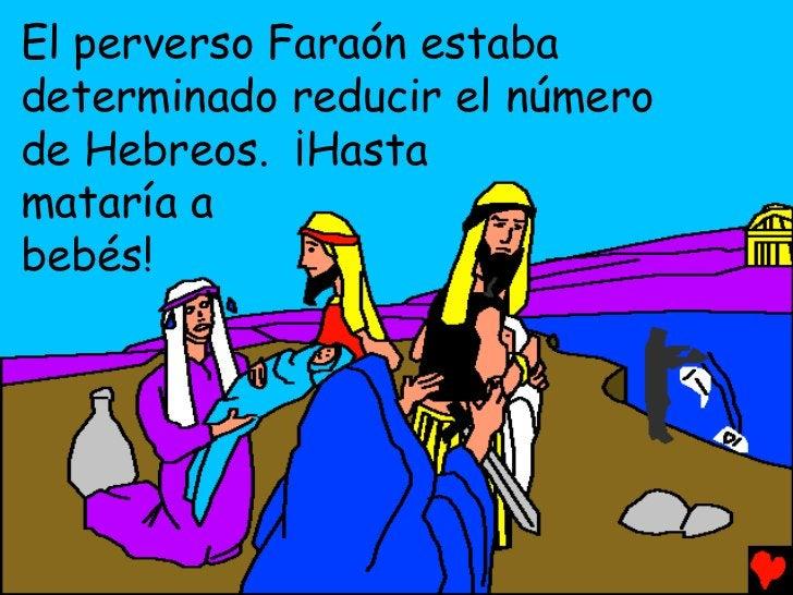 El perverso Faraón estabadeterminado reducir el númerode Hebreos. ¡Hastamataría abebés!