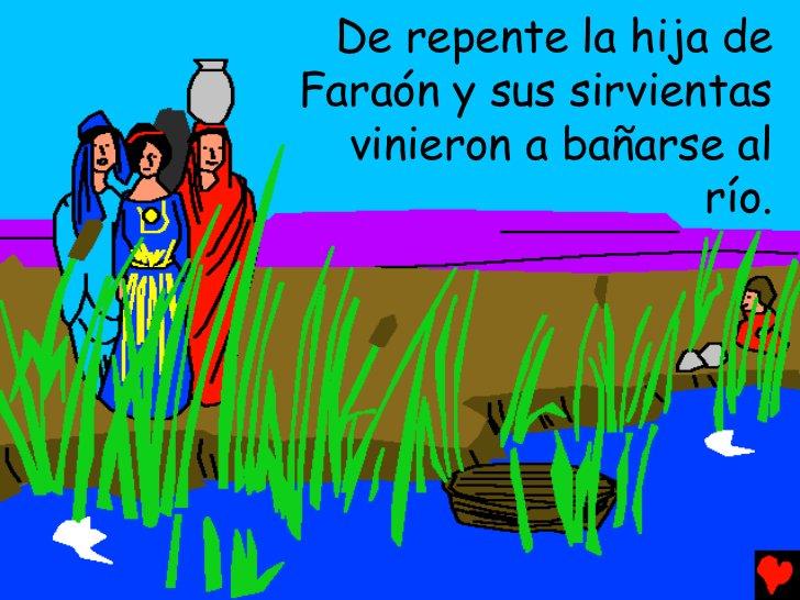 De repente la hija deFaraón y sus sirvientas  vinieron a bañarse al                    río.