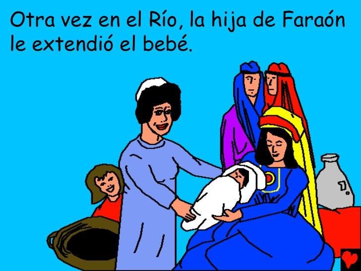 Otra vez en el Río, la hija de Faraónle extendió el bebé.