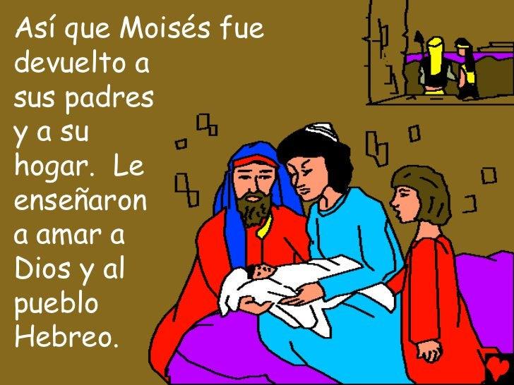 Así que Moisés fuedevuelto asus padresy a suhogar. Leenseñarona amar aDios y alpuebloHebreo.