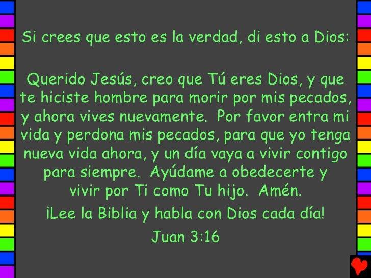 Si crees que esto es la verdad, di esto a Dios: Querido Jesús, creo que Tú eres Dios, y quete hiciste hombre para morir po...