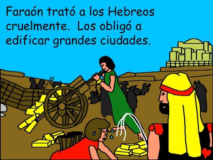 Faraón trató a los Hebreoscruelmente. Los obligó aedificar grandes ciudades.
