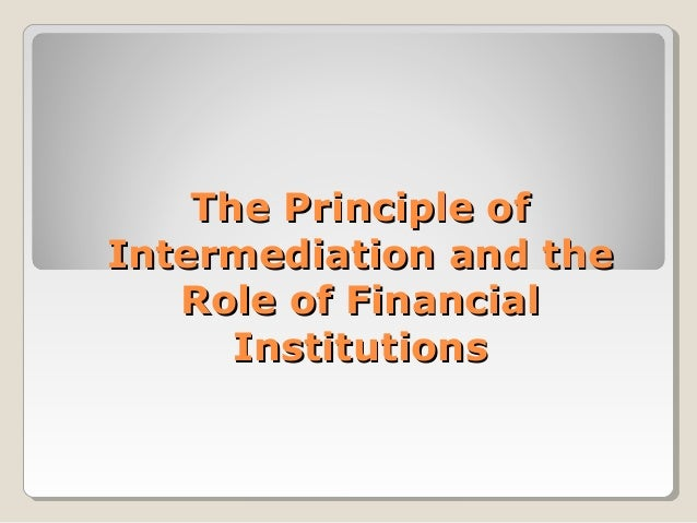 the principle role of financial intermediaries essay Read this essay on financial intermediation  in 1976 there was no clear consensus about the specific role of financial intermediaries and many .