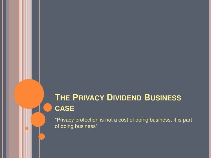 """The Privacy Dividend Business case<br />""""Privacy protection is not a cost of doing business, it is part of doing business""""..."""