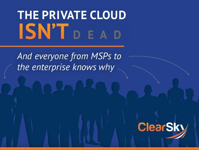 And everyone from MSPs to the enterprise knows why THE PRIVATE CLOUD ISN'T DEAD