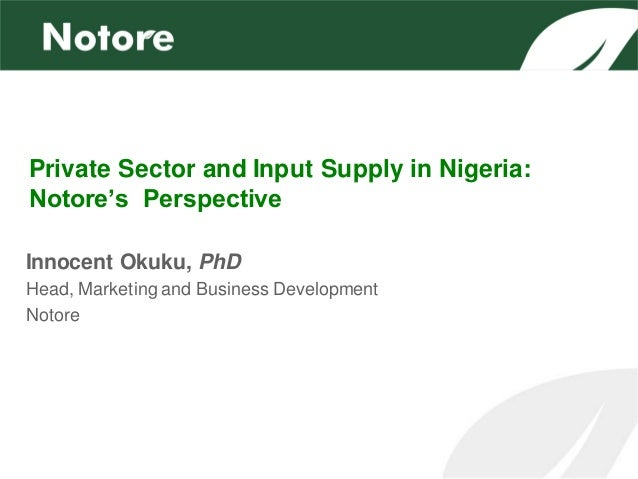 Private Sector and Input Supply in Nigeria:Notore's PerspectiveInnocent Okuku, PhDHead, Marketing and Business Development...