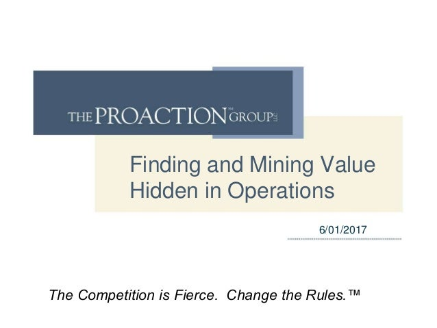 Finding and Mining Value Hidden in Operations 6/01/2017 The Competition is Fierce. Change the Rules.™