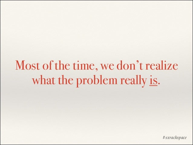 Most of the time, we don't realize what the problem really is.  #sxrackspace
