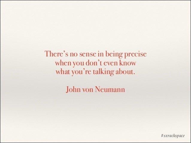 There's no sense in being precise  when you don't even know  what you're talking about.  John von Neumann  #sxrackspac...