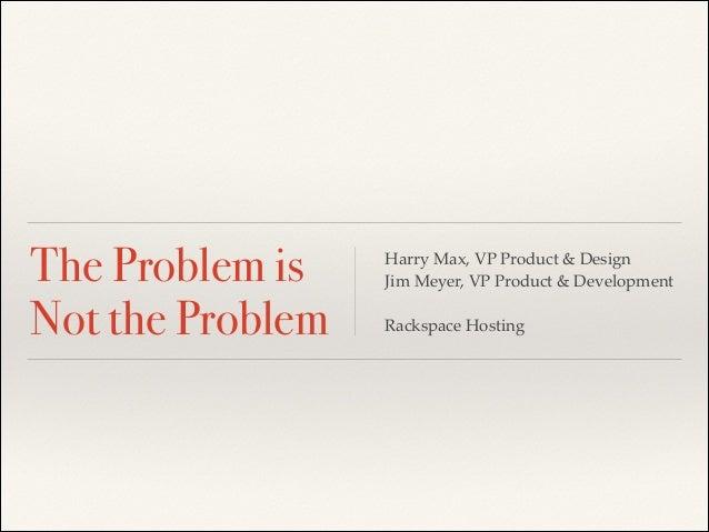 The Problem is  Not the Problem  Harry Max, VP Product & Design!  Jim Meyer, VP Product & Development!  !  Rackspace Hosti...