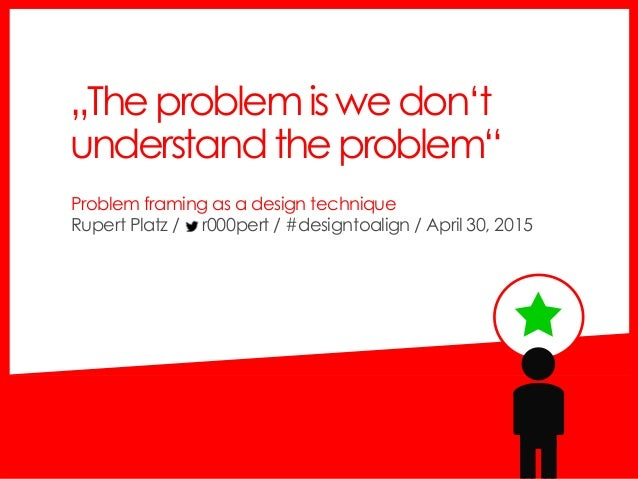 "Problem framing as a design technique Rupert Platz / r000pert / #designtoalign / April 30, 2015 ""Theproblemiswedon't under..."
