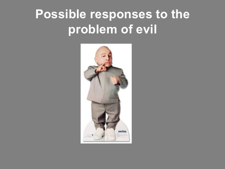 problem of evil The problem of evil refers to the question of how to reconcile the existence of evil with an omnibenevolent, omniscient, and omnipotent god (see theism.