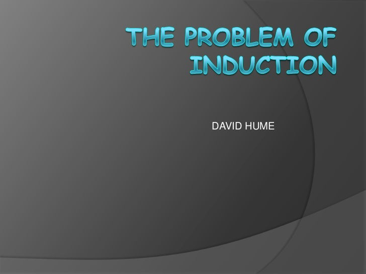 "humes problem of induction essay Problem of induction in a treatise of human nature, hume challenges the traditional theories of causality, the idea that one can make an observation about two events and infer a new claim concerning the conjunction of the first event and the ""resulting"" second event - hume on induction introduction."