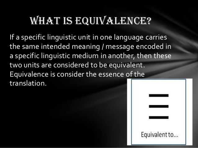 the concept of equivalence in translation Dynamic and formal equivalence are concepts from linguistics when a language is translated into another one, there is a problem: the meaning of a word or a phrase in the first language is not the same as that of the word or phrase in the second language.