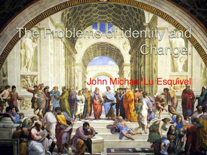 The Problems of identity and Change.<br />-John Michael Lu Esquivel<br />