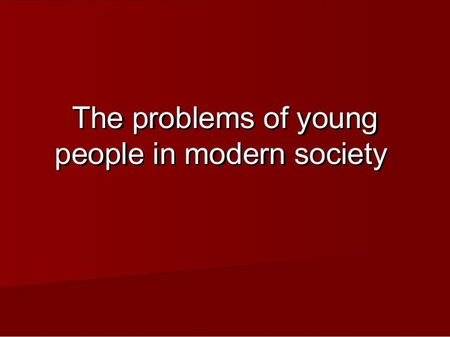 The problems of youngThe problems of young people in modern societypeople in modern society
