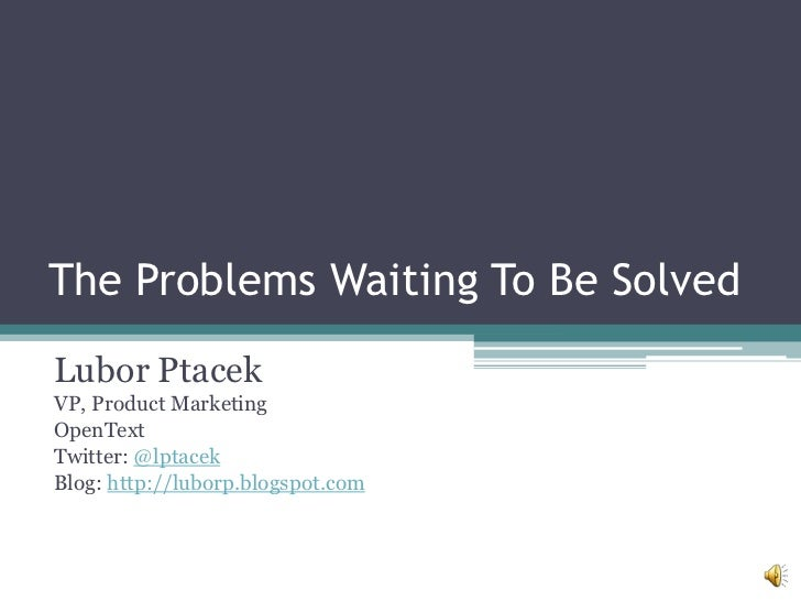 The Problems Waiting To Be Solved<br />Lubor Ptacek<br />VP, Product Marketing<br />OpenText<br />Twitter: @lptacek<br />B...