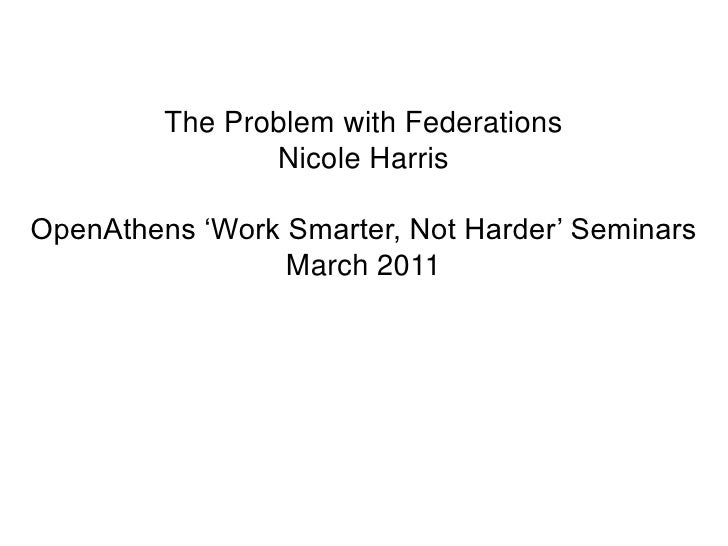 The Problem with Federations<br />Nicole Harris<br />OpenAthens 'Work Smarter, Not Harder' Seminars<br />March 2011<br />