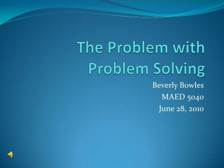 The Problem with Problem Solving<br />Beverly Bowles<br />MAED 5040<br />June 28, 2010<br />