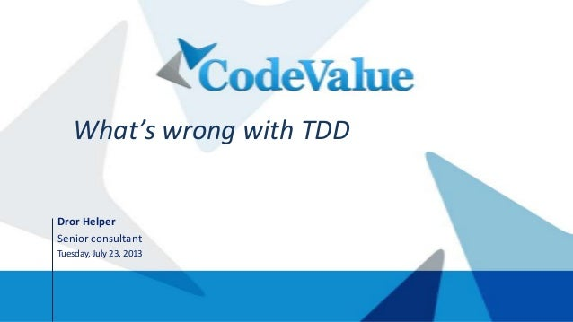 Dror Helper Senior consultant Tuesday, July 23, 2013 What's wrong with TDD