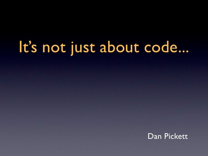 It's not just about code...                         Dan Pickett