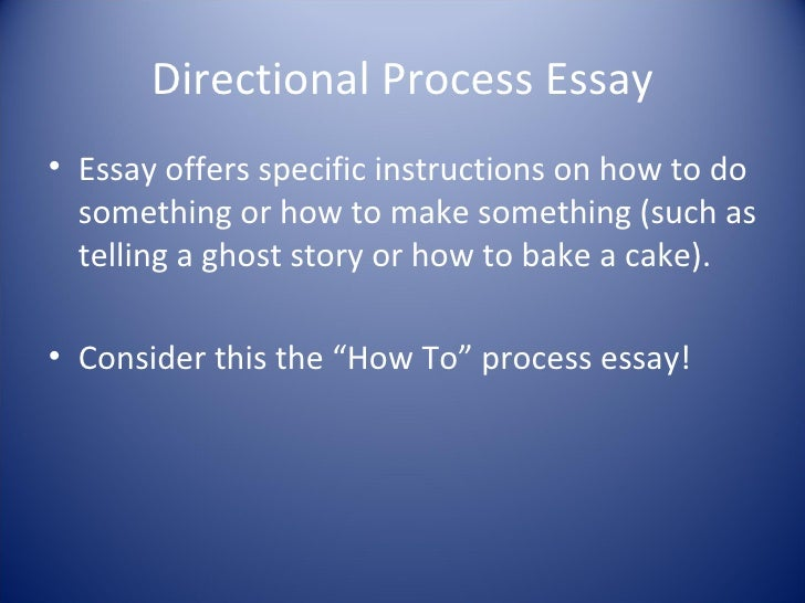 directional informational essays For your assignment, you will complete an informative process analysis essay process analysis = sequence of related events to excplain how things work/ how things happen directive process analysis = how to do something step- by-step directions for completing work (to make something) examples:.