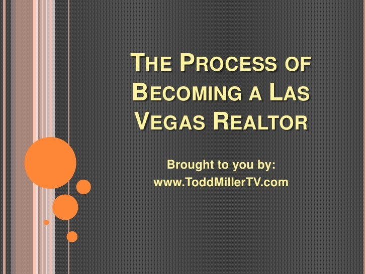 THE PROCESS OFBECOMING A LASVEGAS REALTOR  Brought to you by: www.ToddMillerTV.com
