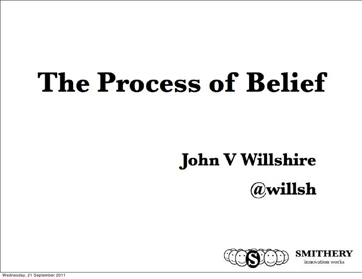 The Process of Belief                            John V Willshire                                    @willshFriday, 23 Sep...