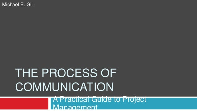 THE PROCESS OF COMMUNICATION A Practical Guide to Project Management Michael E. Gill