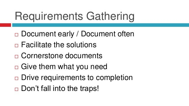 Requirements Gathering  Document early / Document often  Facilitate the solutions  Cornerstone documents  Give them wh...