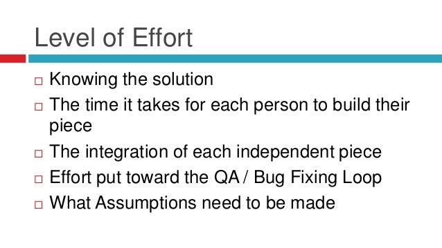 Level of Effort  Knowing the solution  The time it takes for each person to build their piece  The integration of each ...