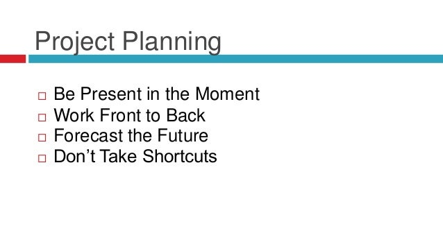 Project Planning  Be Present in the Moment  Don't Take Shortcuts  Work Front to Back  Forecast the Future