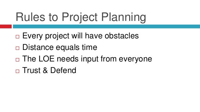 Rules to Project Planning  Every project will have obstacles  Distance equals time  The LOE needs input from everyone ...