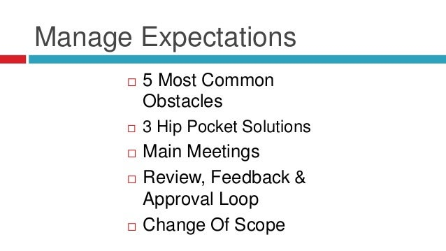 Manage Expectations  5 Most Common Obstacles  3 Hip Pocket Solutions  Main Meetings  Review, Feedback & Approval Loop ...