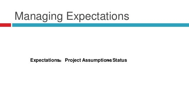Managing Expectations Expectations= Project Assumptions+ Status