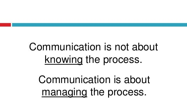 Communication is not about knowing the process. Communication is about managing the process.