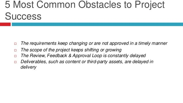  The requirements keep changing or are not approved in a timely manner  The scope of the project keeps shifting or growi...