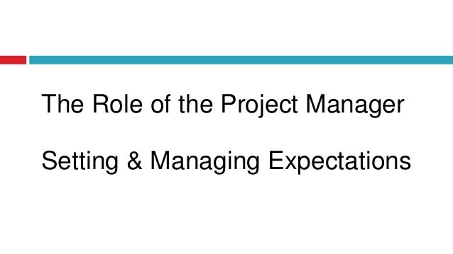 Setting & Managing Expectations The Role of the Project Manager
