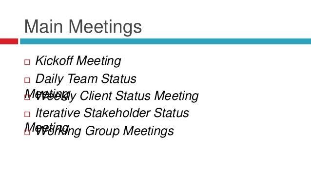 Main Meetings  Kickoff Meeting  Daily Team Status Meeting Weekly Client Status Meeting  Iterative Stakeholder Status M...