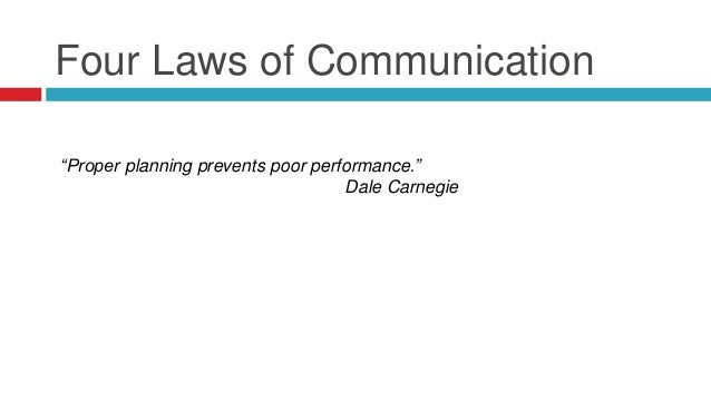 """Four Laws of Communication """"Proper planning prevents poor performance."""" Dale Carnegie"""